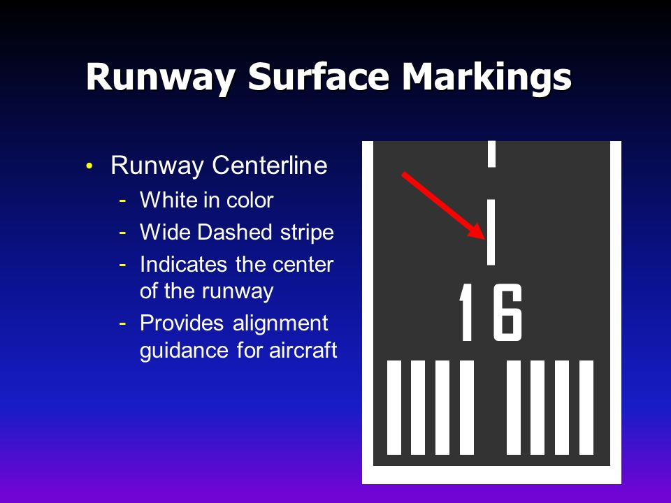 Runway Surface Markings Runway Centerline - White in color - Wide Dashed stripe - Indicates the center of the runway - Provides alignment guidance for aircraft 1 6