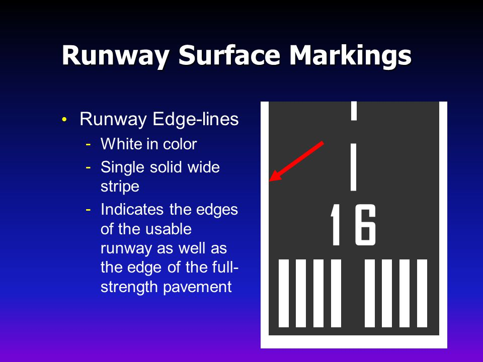 Runway Surface Markings Runway Edge-lines - White in color - Single solid wide stripe - Indicates the edges of the usable runway as well as the edge of the full- strength pavement 1 6