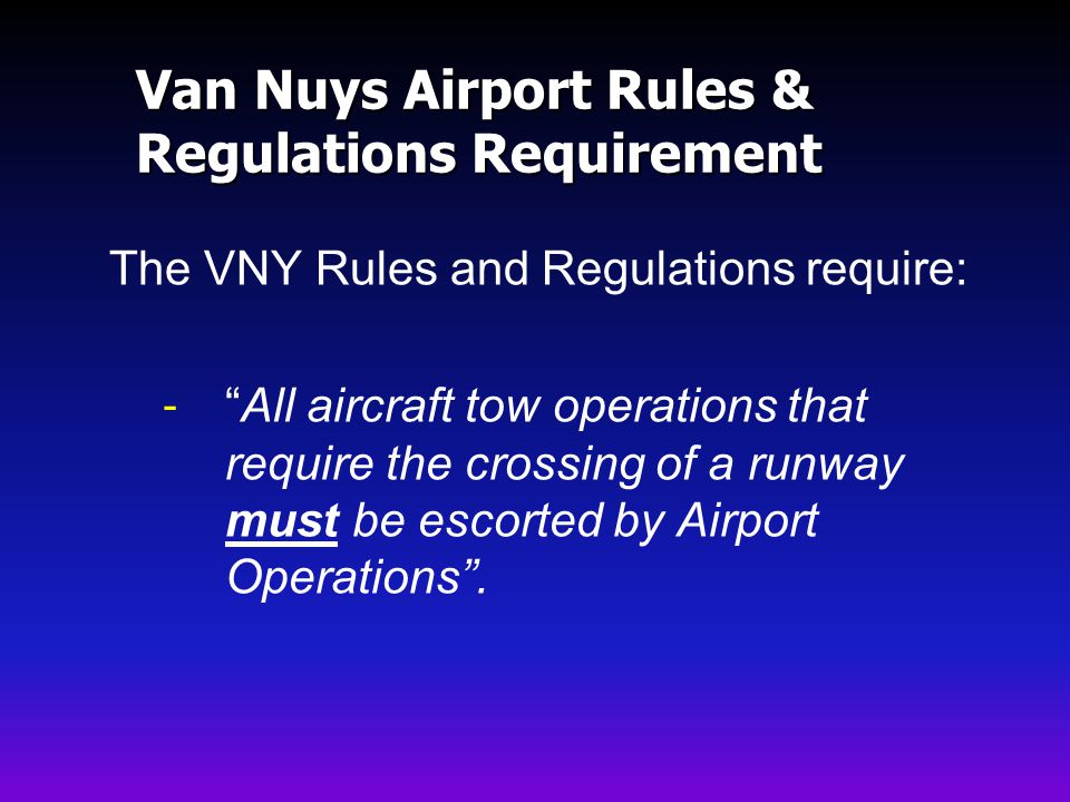 Van Nuys Airport Rules & Regulations Requirement The VNY Rules and Regulations require: -All aircraft tow operations that require the crossing of a runway must be escorted by Airport Operations.