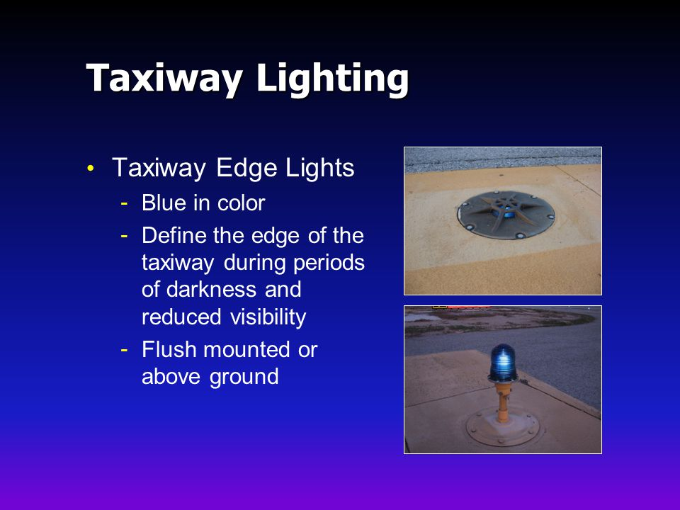 Taxiway Lighting Taxiway Edge Lights - Blue in color - Define the edge of the taxiway during periods of darkness and reduced visibility - Flush mounted or above ground
