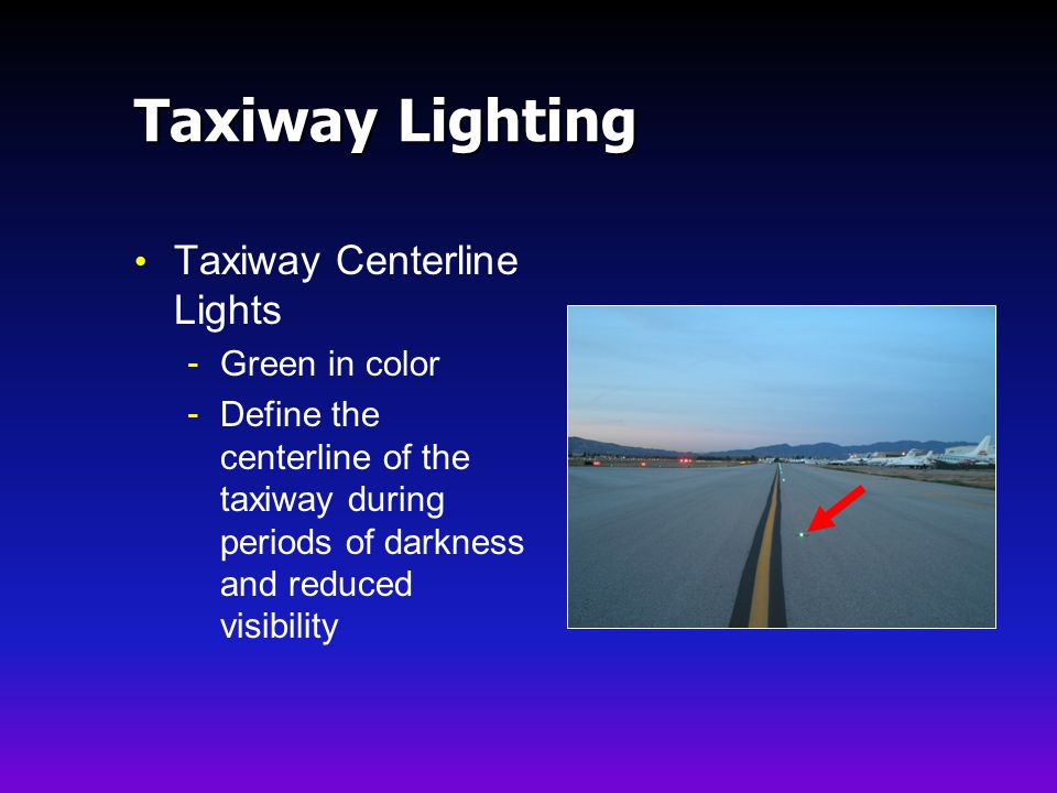 Taxiway Lighting Taxiway Centerline Lights - Green in color - Define the centerline of the taxiway during periods of darkness and reduced visibility
