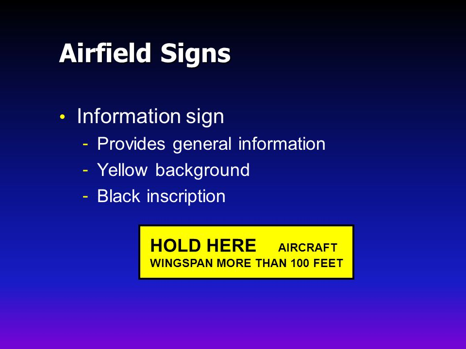Airfield Signs Information sign - Provides general information - Yellow background - Black inscription HOLD HERE AIRCRAFT WINGSPAN MORE THAN 100 FEET