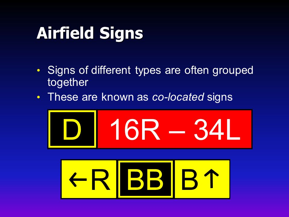 Airfield Signs Signs of different types are often grouped together These are known as co-located signs 16R – 34LDBBBR