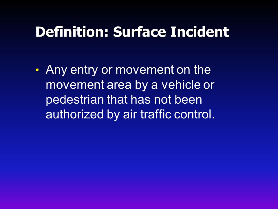 Definition: Surface Incident Any entry or movement on the movement area by a vehicle or pedestrian that has not been authorized by air traffic control.