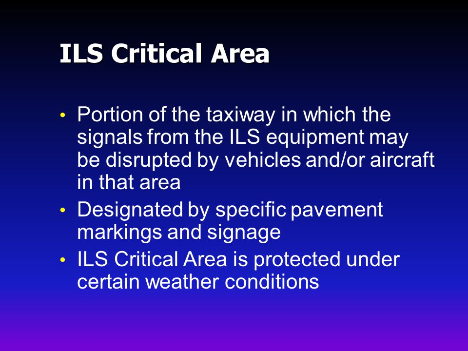 ILS Critical Area Portion of the taxiway in which the signals from the ILS equipment may be disrupted by vehicles and/or aircraft in that area Designated by specific pavement markings and signage ILS Critical Area is protected under certain weather conditions