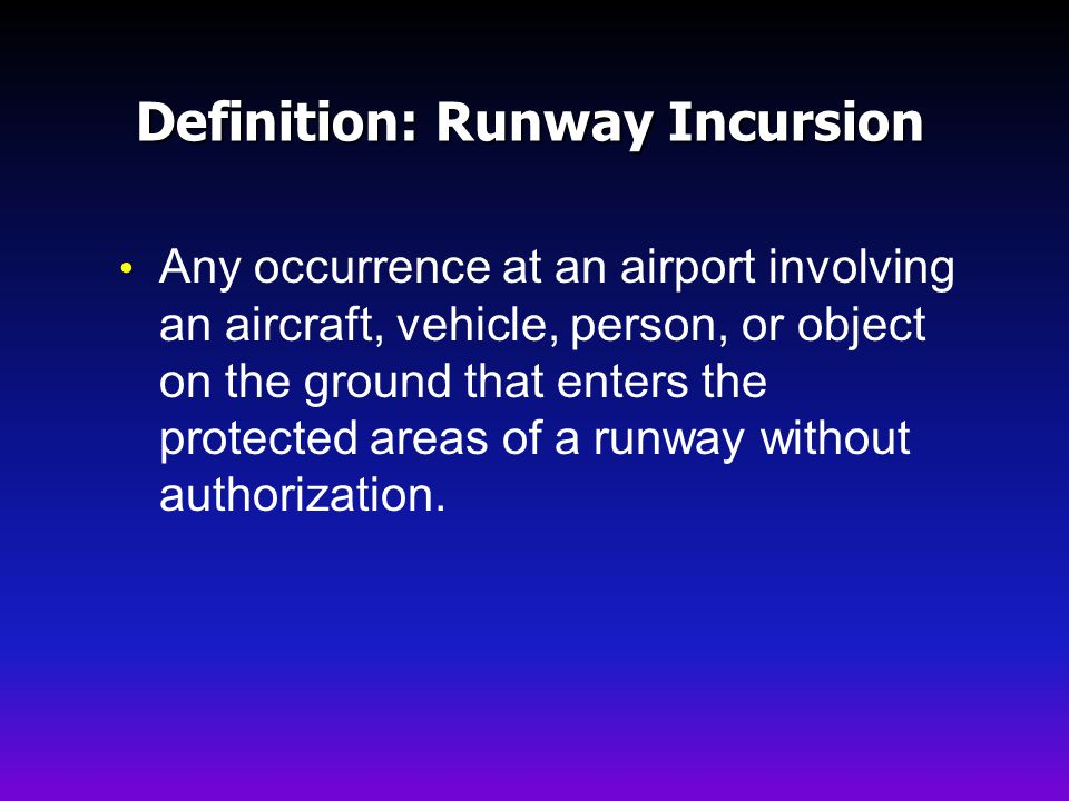 Definition: Runway Incursion Any occurrence at an airport involving an aircraft, vehicle, person, or object on the ground that enters the protected areas of a runway without authorization.