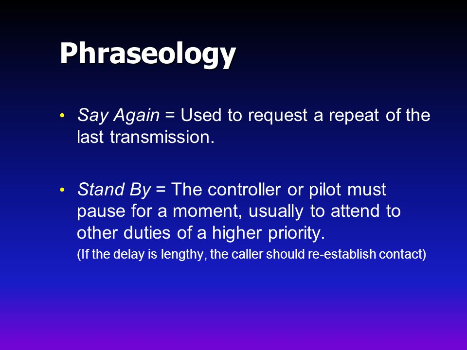 Phraseology Say Again = Used to request a repeat of the last transmission.