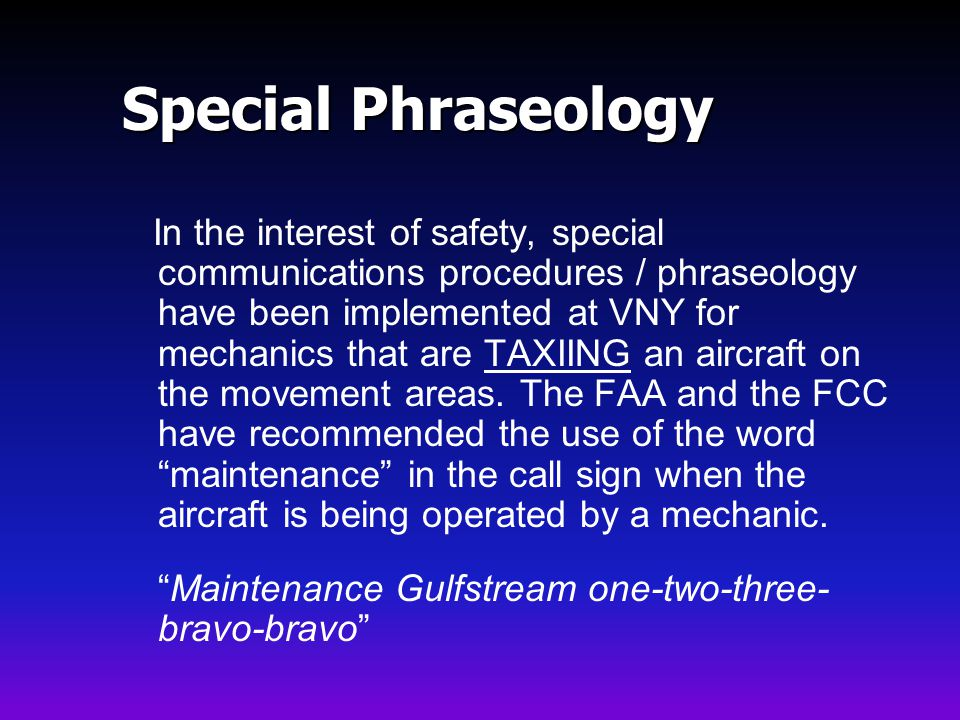 In the interest of safety, special communications procedures / phraseology have been implemented at VNY for mechanics that are TAXIING an aircraft on the movement areas.