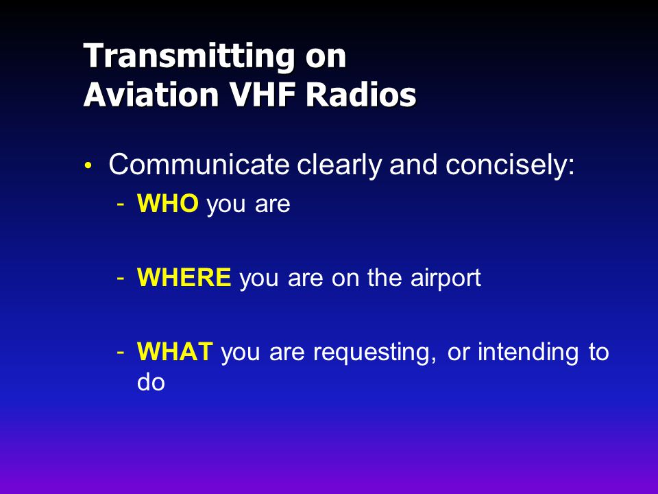 Transmitting on Aviation VHF Radios Communicate clearly and concisely: - WHO you are - WHERE you are on the airport - WHAT you are requesting, or intending to do