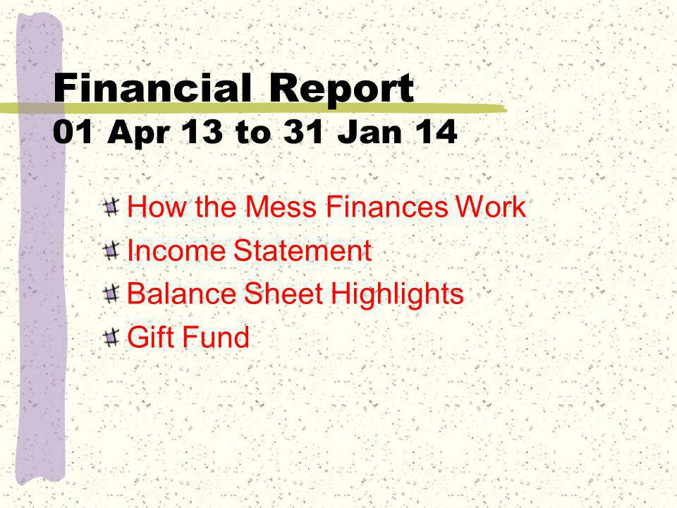 Financial Report 01 Apr 13 to 31 Jan 14 How the Mess Finances Work Income Statement Balance Sheet Highlights Gift Fund