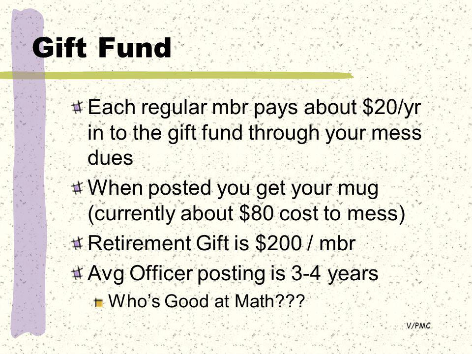 Gift Fund Each regular mbr pays about $20/yr in to the gift fund through your mess dues When posted you get your mug (currently about $80 cost to mess) Retirement Gift is $200 / mbr Avg Officer posting is 3-4 years Whos Good at Math .