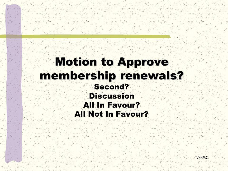 Motion to Approve membership renewals. Motion to Approve membership renewals.