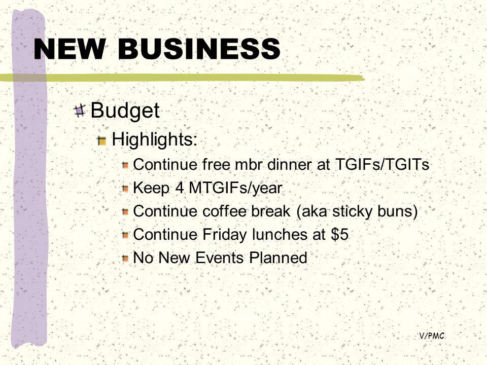NEW BUSINESS Budget Highlights: Continue free mbr dinner at TGIFs/TGITs Keep 4 MTGIFs/year Continue coffee break (aka sticky buns) Continue Friday lunches at $5 No New Events Planned V/PMC