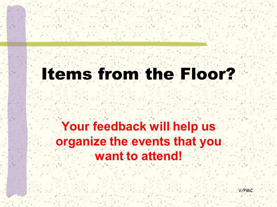 Items from the Floor Your feedback will help us organize the events that you want to attend! V/PMC