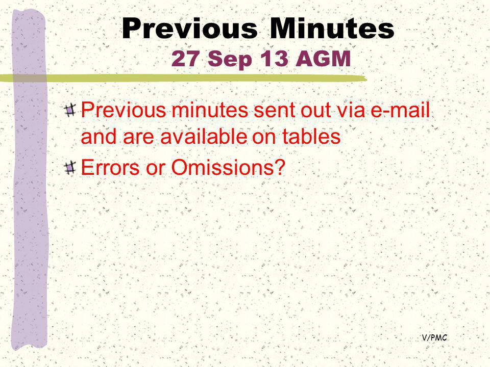 Previous Minutes 27 Sep 13 AGM Previous minutes sent out via e-mail and are available on tables Errors or Omissions.
