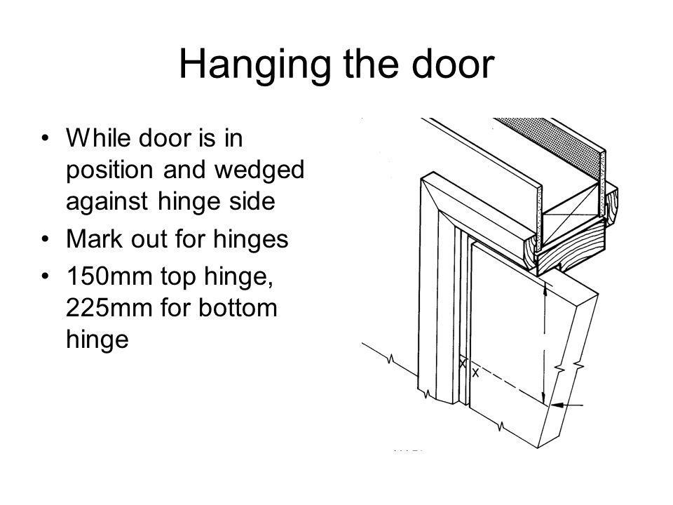 Hanging the door While door is in position and wedged against hinge side Mark out for hinges 150mm top hinge, 225mm for bottom hinge