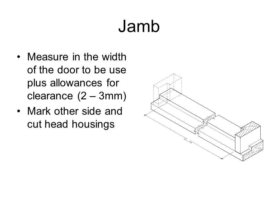 Jamb Measure in the width of the door to be use plus allowances for clearance (2 – 3mm) Mark other side and cut head housings
