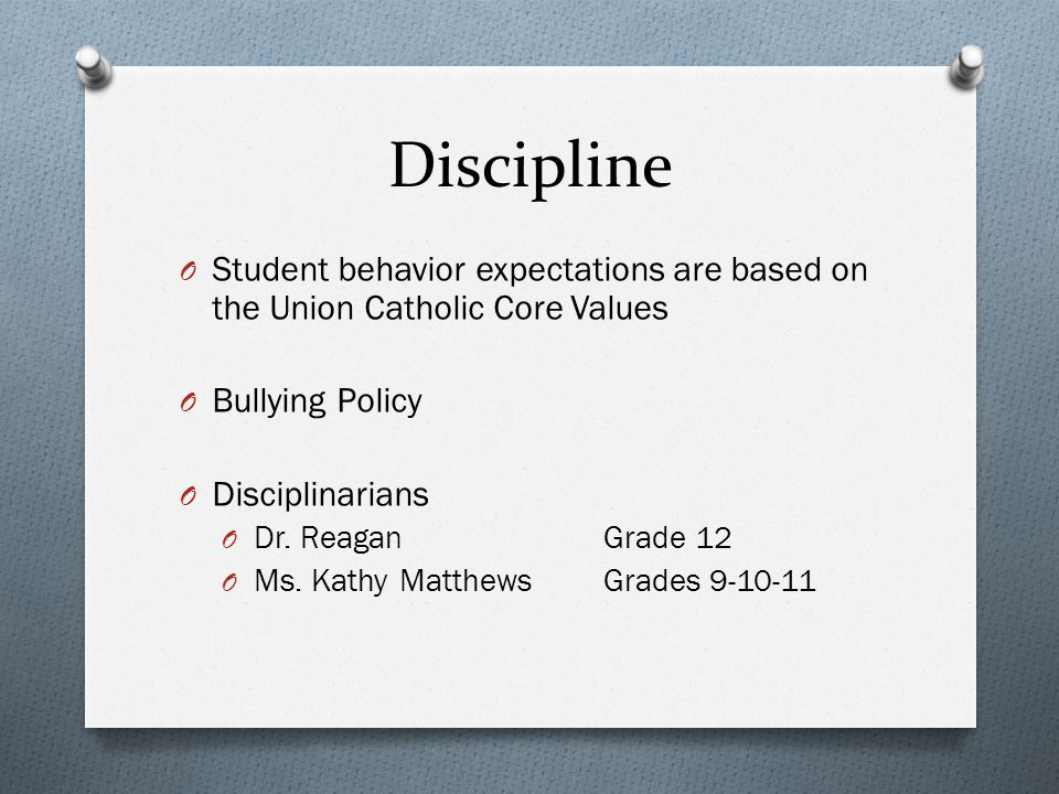 Discipline O Student behavior expectations are based on the Union Catholic Core Values O Bullying Policy O Disciplinarians O Dr.