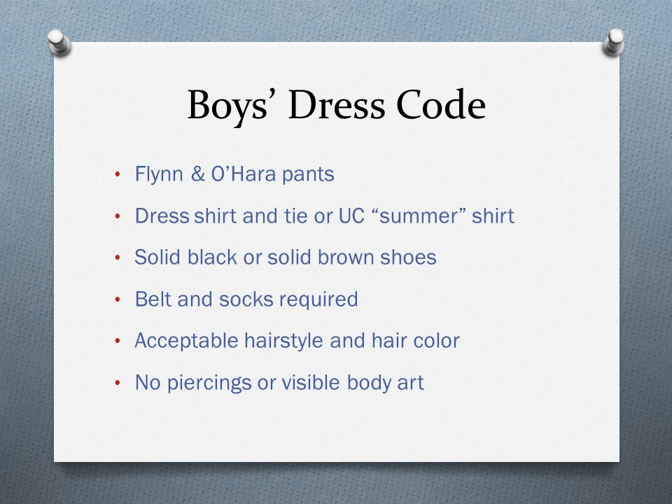Boys Dress Code Flynn & OHara pants Dress shirt and tie or UC summer shirt Solid black or solid brown shoes Belt and socks required Acceptable hairstyle and hair color No piercings or visible body art