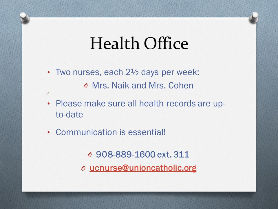 Health Office Two nurses, each 2½ days per week: O Mrs. Naik and Mrs. Cohen O Please make sure all health records are up- to-date Communication is ess
