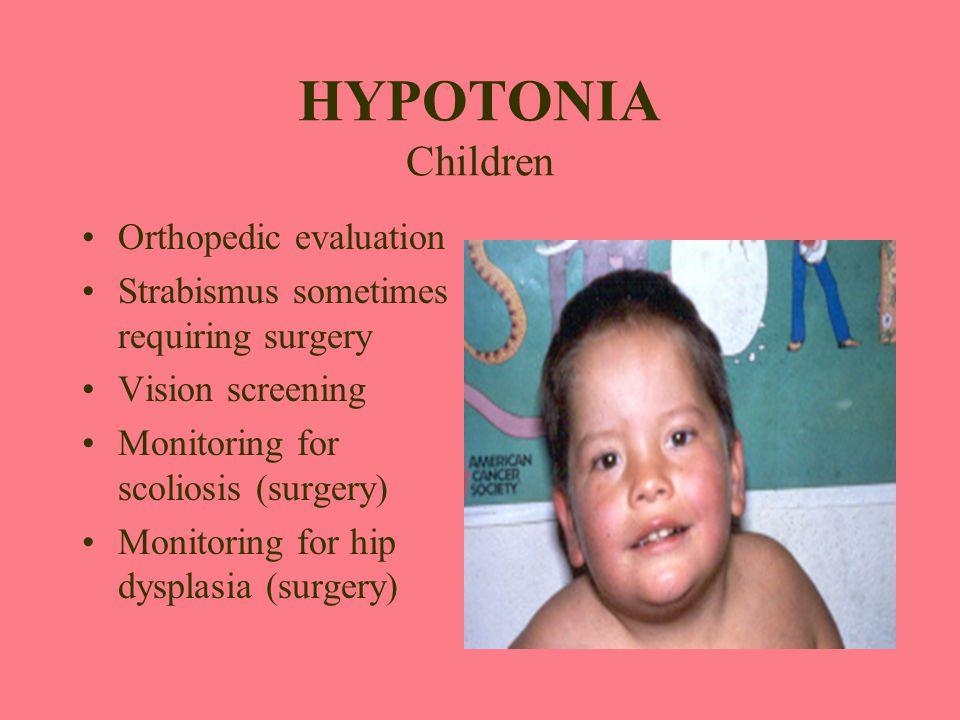 HYPOTONIA Children Orthopedic evaluation Strabismus sometimes requiring surgery Vision screening Monitoring for scoliosis (surgery) Monitoring for hip
