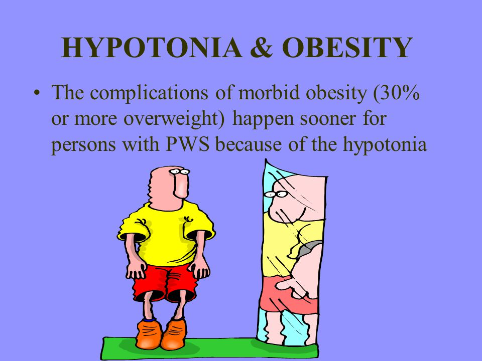HYPOTONIA & OBESITY The complications of morbid obesity (30% or more overweight) happen sooner for persons with PWS because of the hypotonia
