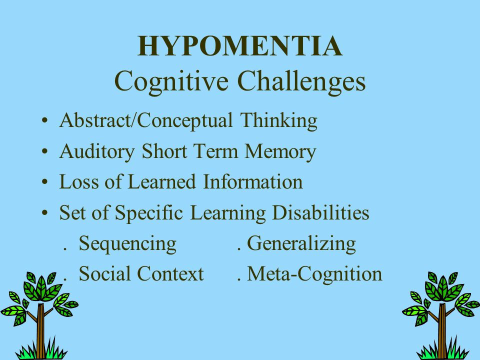 HYPOMENTIA Cognitive Challenges Abstract/Conceptual Thinking Auditory Short Term Memory Loss of Learned Information Set of Specific Learning Disabilit