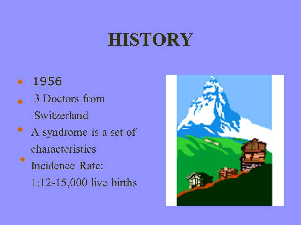HISTORY 1956 3 Doctors from Switzerland A syndrome is a set of characteristics Incidence Rate: 1:12-15,000 live births