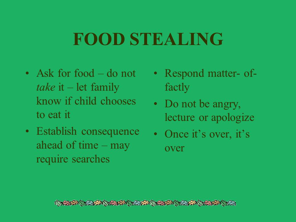 FOOD STEALING Ask for food – do not take it – let family know if child chooses to eat it Establish consequence ahead of time – may require searches Re