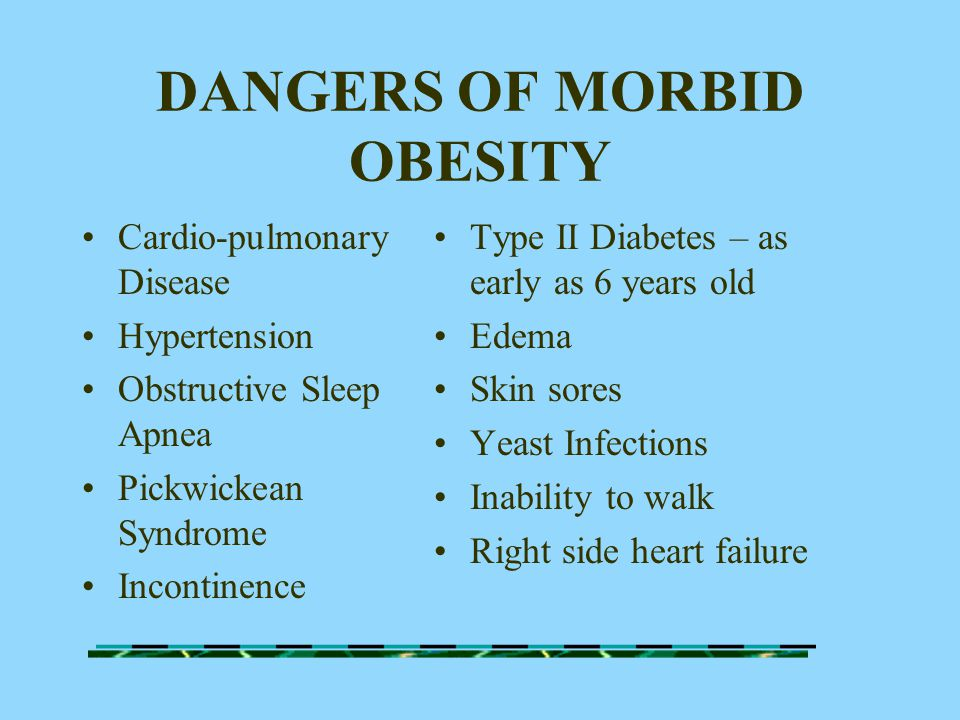 DANGERS OF MORBID OBESITY Cardio-pulmonary Disease Hypertension Obstructive Sleep Apnea Pickwickean Syndrome Incontinence Type II Diabetes – as early