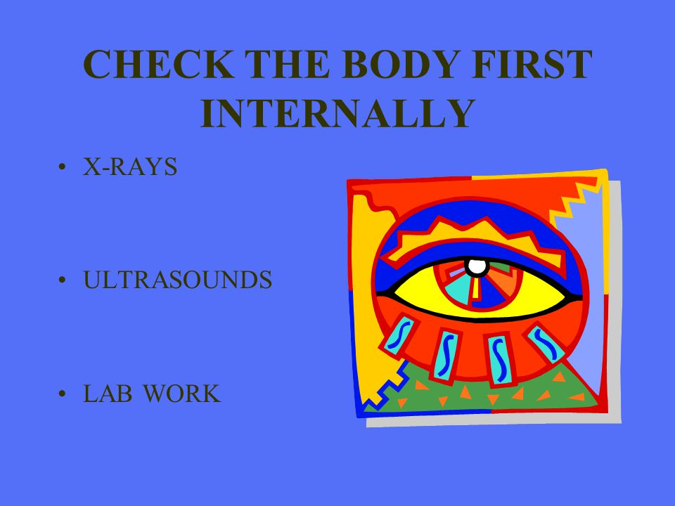 CHECK THE BODY FIRST INTERNALLY X-RAYS ULTRASOUNDS LAB WORK