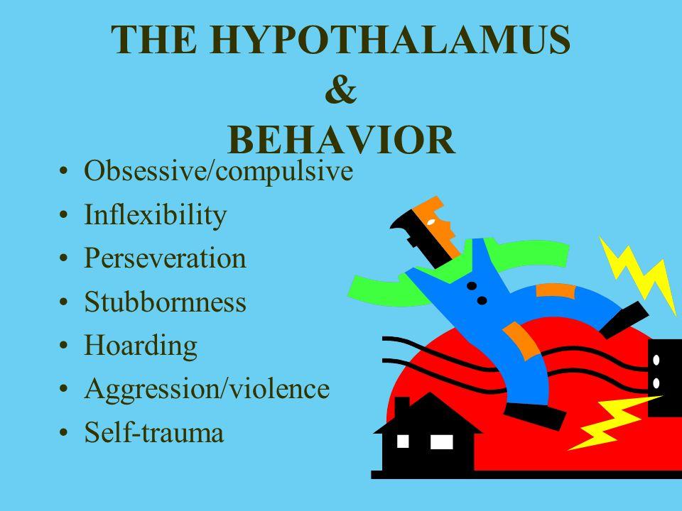 THE HYPOTHALAMUS & BEHAVIOR Obsessive/compulsive Inflexibility Perseveration Stubbornness Hoarding Aggression/violence Self-trauma