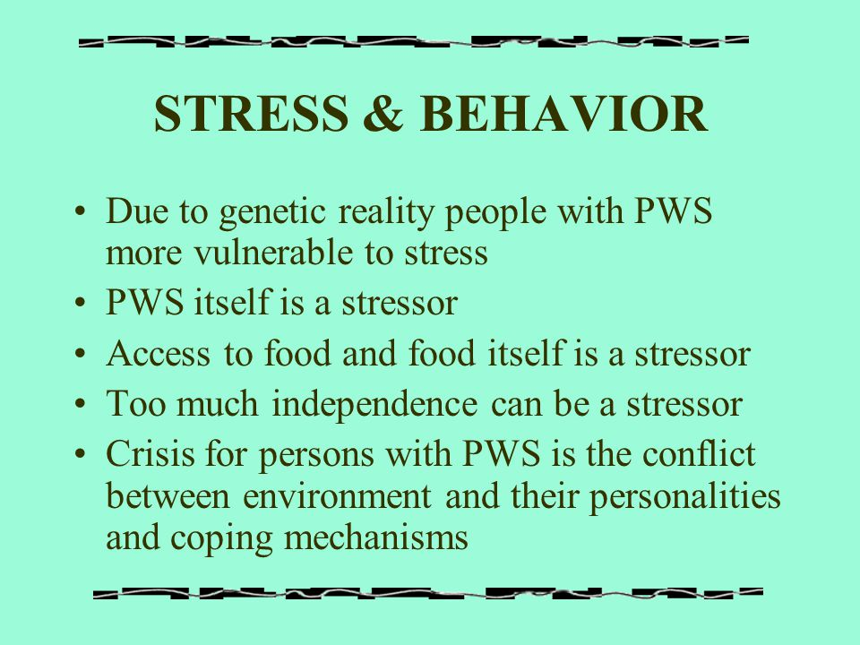 STRESS & BEHAVIOR Due to genetic reality people with PWS more vulnerable to stress PWS itself is a stressor Access to food and food itself is a stress