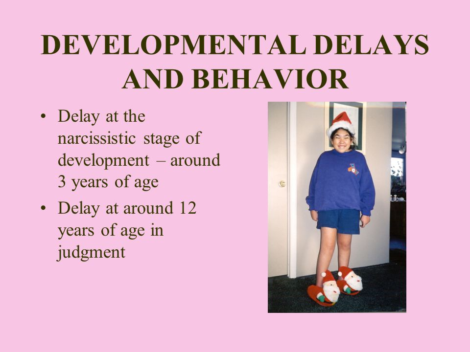 DEVELOPMENTAL DELAYS AND BEHAVIOR Delay at the narcissistic stage of development – around 3 years of age Delay at around 12 years of age in judgment