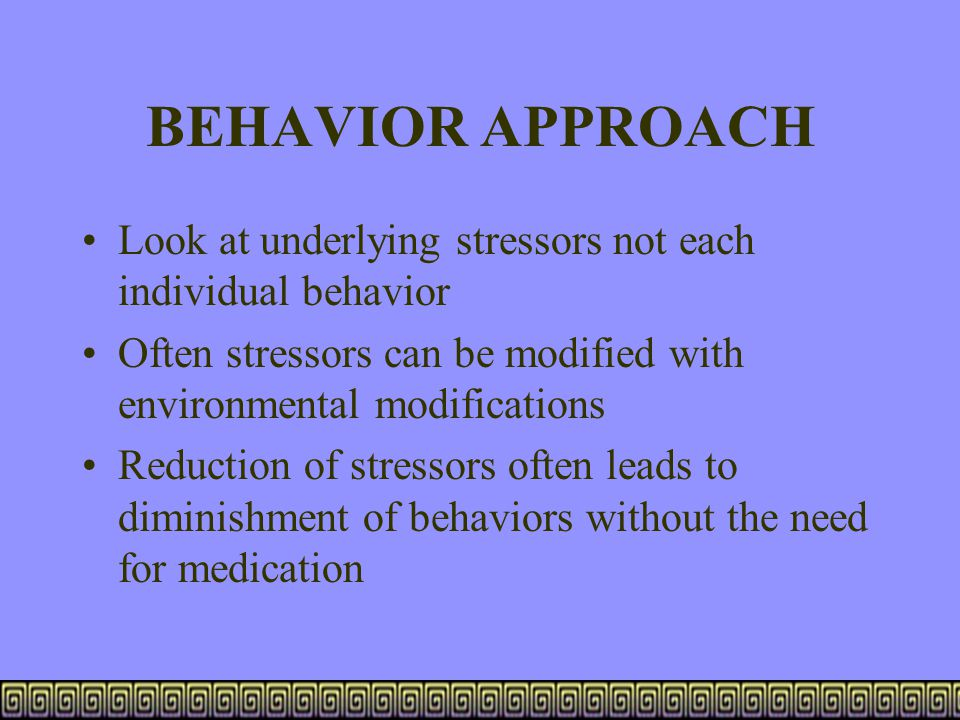 BEHAVIOR APPROACH Look at underlying stressors not each individual behavior Often stressors can be modified with environmental modifications Reduction
