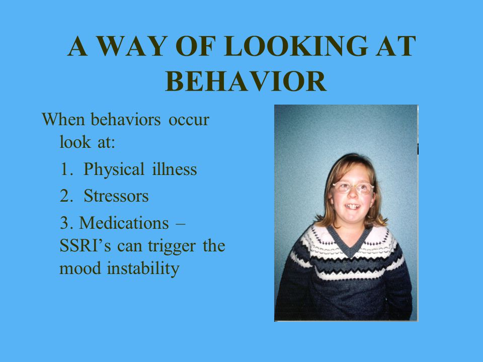 A WAY OF LOOKING AT BEHAVIOR When behaviors occur look at: 1. Physical illness 2. Stressors 3. Medications – SSRIs can trigger the mood instability