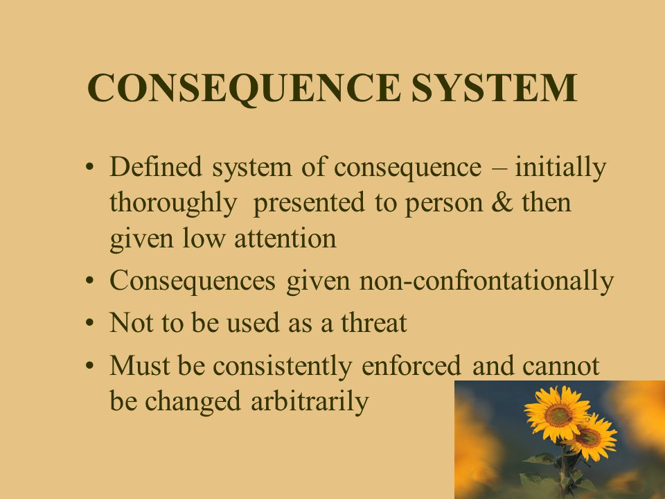 CONSEQUENCE SYSTEM Defined system of consequence – initially thoroughly presented to person & then given low attention Consequences given non-confront