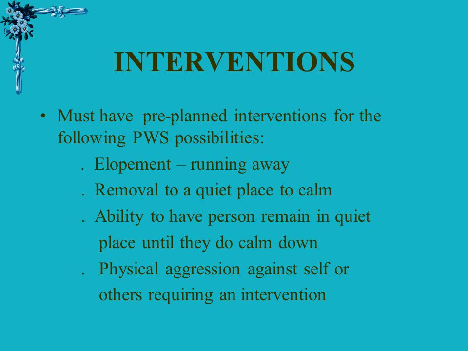 INTERVENTIONS Must have pre-planned interventions for the following PWS possibilities:. Elopement – running away. Removal to a quiet place to calm. Ab