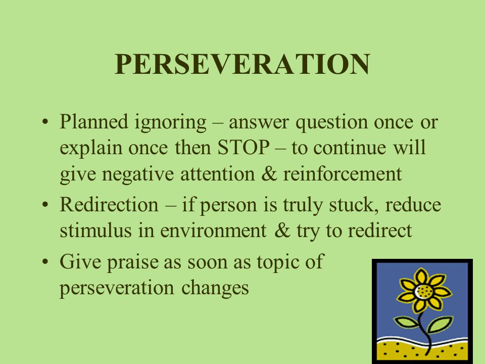 PERSEVERATION Planned ignoring – answer question once or explain once then STOP – to continue will give negative attention & reinforcement Redirection