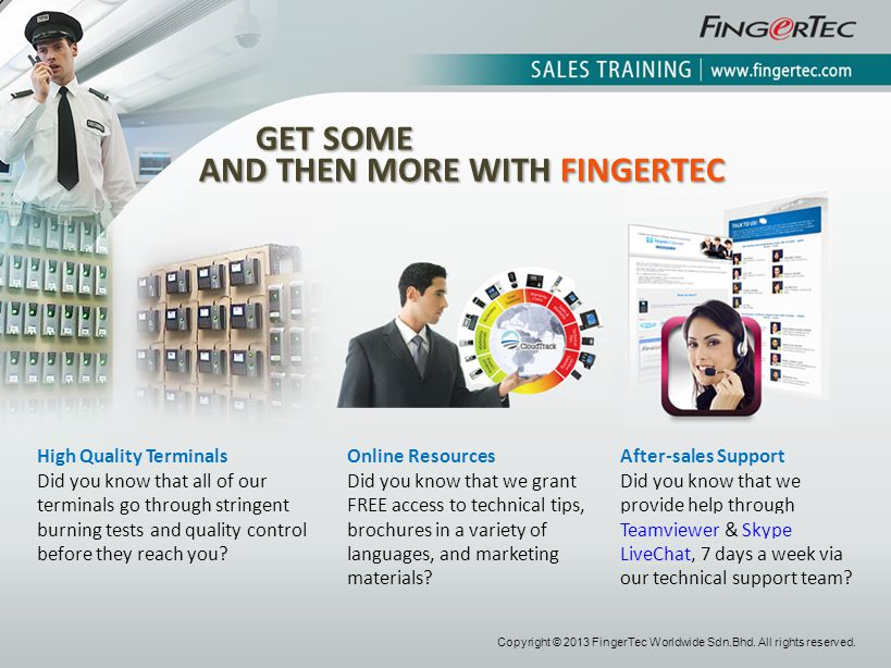 Copyright © 2013 FingerTec Worldwide Sdn.Bhd. All rights reserved. High Quality Terminals Did you know that all of our terminals go through stringent