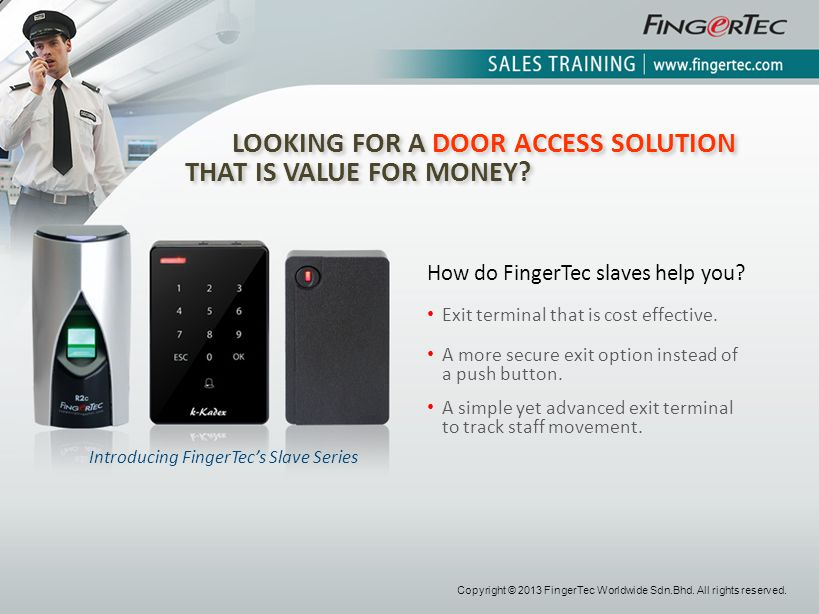 LOOKING FOR A DOOR ACCESS SOLUTION THAT IS VALUE FOR MONEY? Introducing FingerTecs Slave Series How do FingerTec slaves help you? Exit terminal that i