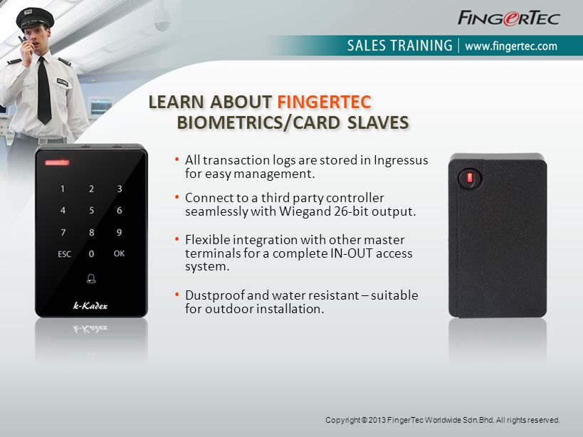 LEARN ABOUT FINGERTEC BIOMETRICS/CARD SLAVES LEARN ABOUT FINGERTEC BIOMETRICS/CARD SLAVES All transaction logs are stored in Ingressus for easy manage
