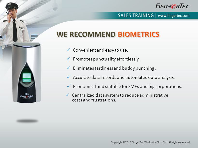 WE RECOMMEND BIOMETRICS Convenient and easy to use. Promotes punctuality effortlessly. Eliminates tardiness and buddy punching. Accurate data records