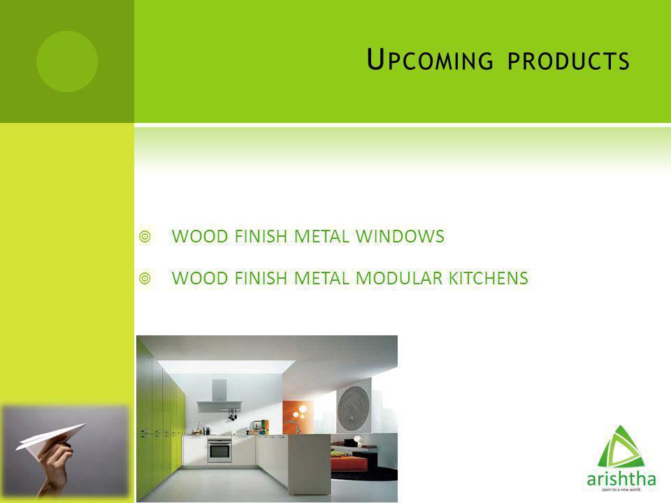 U PCOMING PRODUCTS WOOD FINISH METAL WINDOWS WOOD FINISH METAL MODULAR KITCHENS