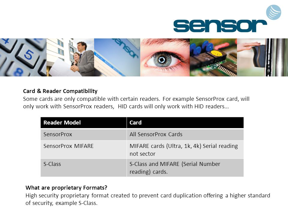 Reader ModelCard SensorProxAll SensorProx Cards SensorProx MIFAREMIFARE cards (Ultra, 1k, 4k) Serial reading not sector S-ClassS-Class and MIFARE (Serial Number reading) cards.