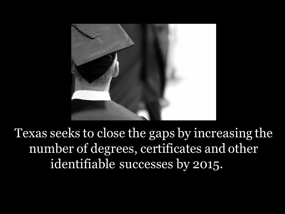 Texas seeks to close the gaps by increasing the number of degrees, certificates and other successesby 2015.identifiable