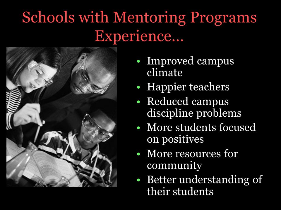 Schools with Mentoring Programs Experience… Improved campus climate Happier teachers Reduced campus discipline problems More students focused on positives More resources for community Better understanding of their students