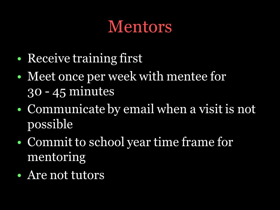 Mentors Receive training first Meet once per week with mentee for 30 - 45 minutes Communicate by email when a visit is not possible Commit to school year time frame for mentoring Are not tutors