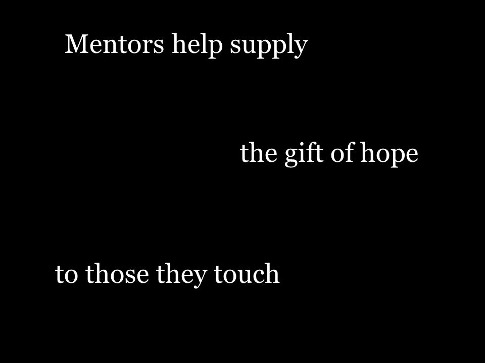 Mentors help supply the gift of hope to those they touch