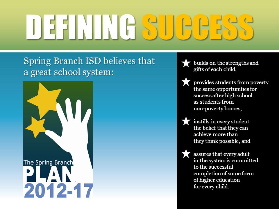 Spring Branch ISD believes that a great school system: DEFINING SUCCESS builds on the strengths and gifts of each child, provides students from poverty the same opportunities for success after high school as students from non-poverty homes, instills in every student the belief that they can achieve more than they think possible, and assures that every adult in the system is committed to the successful completion of some form of higher education for every child.